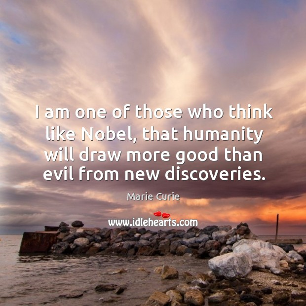Image, I am one of those who think like nobel, that humanity will draw more good than evil from new discoveries.