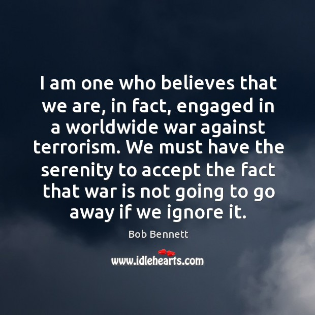 Image, I am one who believes that we are, in fact, engaged in a worldwide war against terrorism.