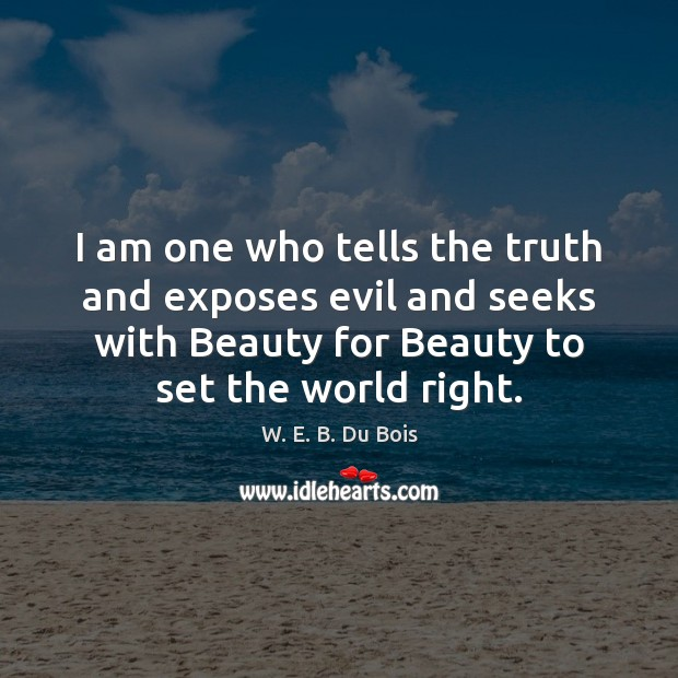 I am one who tells the truth and exposes evil and seeks W. E. B. Du Bois Picture Quote