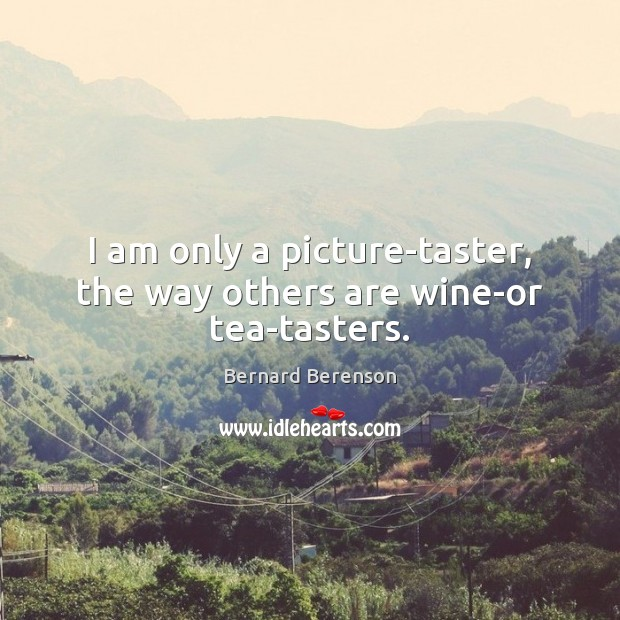 I am only a picture-taster, the way others are wine-or tea-tasters. Bernard Berenson Picture Quote