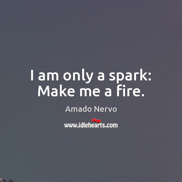 Image, I am only a spark: Make me a fire.
