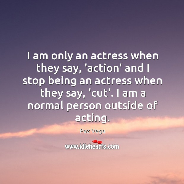 I am only an actress when they say, 'action' and I stop Image