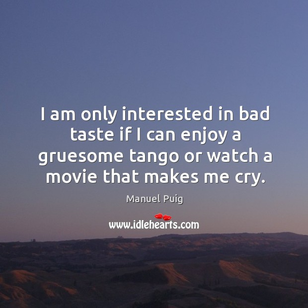 I am only interested in bad taste if I can enjoy a gruesome tango or watch a movie that makes me cry. Image