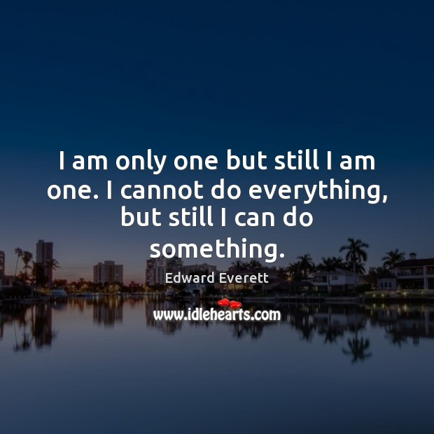 Image, I am only one but still I am one. I cannot do everything, but still I can do something.