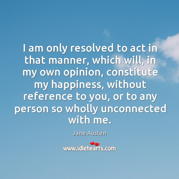 Image, I am only resolved to act in that manner, which will, in