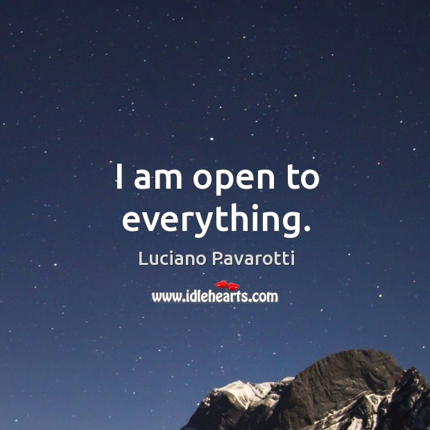 I am open to everything. Luciano Pavarotti Picture Quote