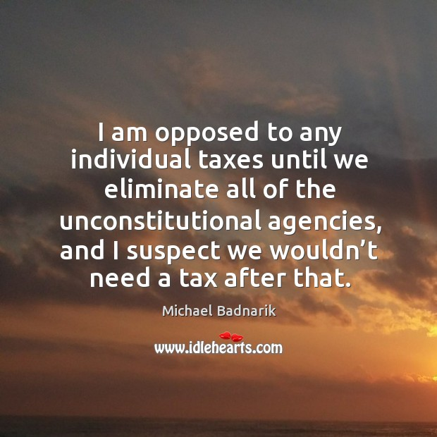 I am opposed to any individual taxes until we eliminate all of the unconstitutional agencies Image