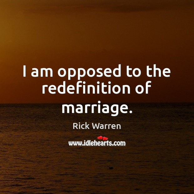 I am opposed to the redefinition of marriage. Image