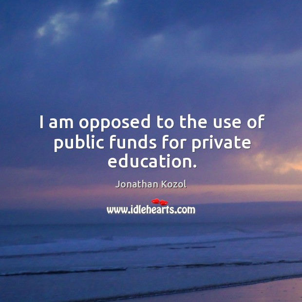 I am opposed to the use of public funds for private education. Jonathan Kozol Picture Quote
