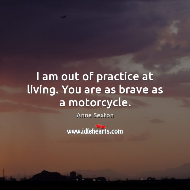 I am out of practice at living. You are as brave as a motorcycle. Anne Sexton Picture Quote