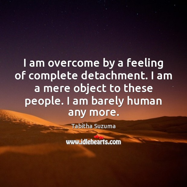 I am overcome by a feeling of complete detachment. I am a Image