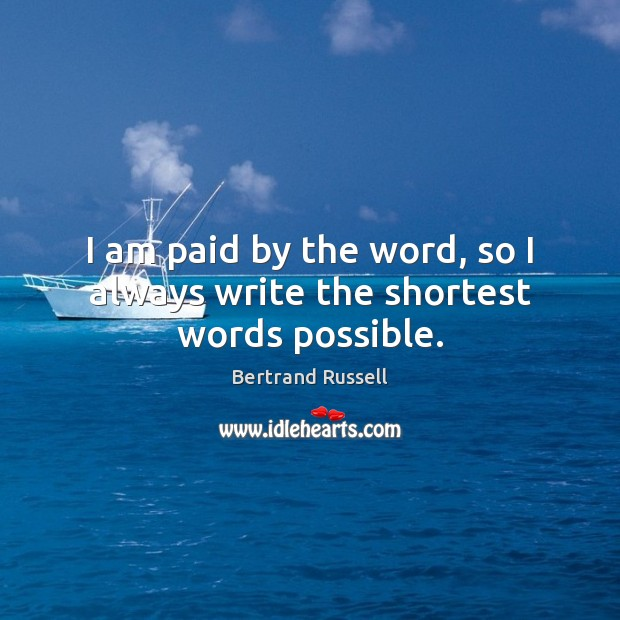 I am paid by the word, so I always write the shortest words possible. Bertrand Russell Picture Quote