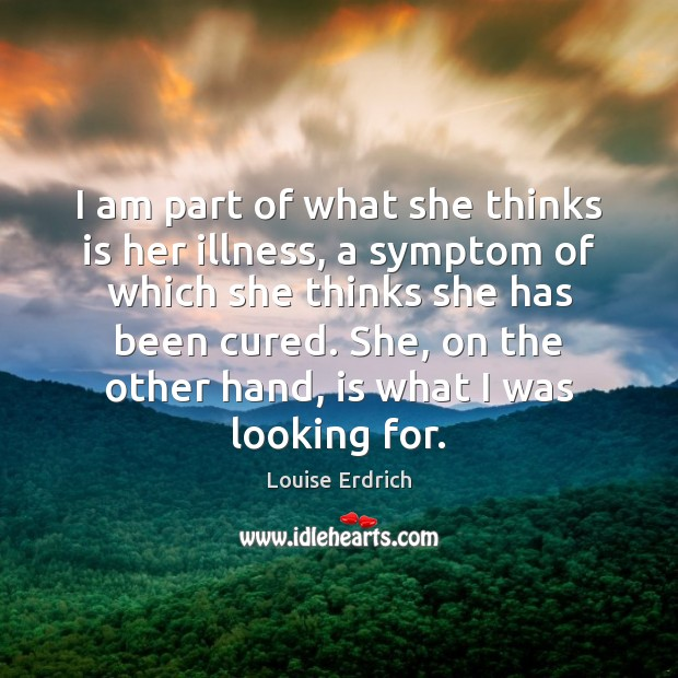 I am part of what she thinks is her illness, a symptom Louise Erdrich Picture Quote