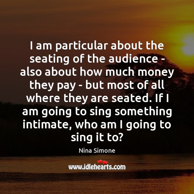 I am particular about the seating of the audience – also about Nina Simone Picture Quote