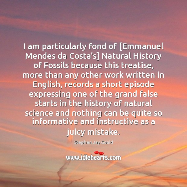 I am particularly fond of [Emmanuel Mendes da Costa's] Natural History of Stephen Jay Gould Picture Quote