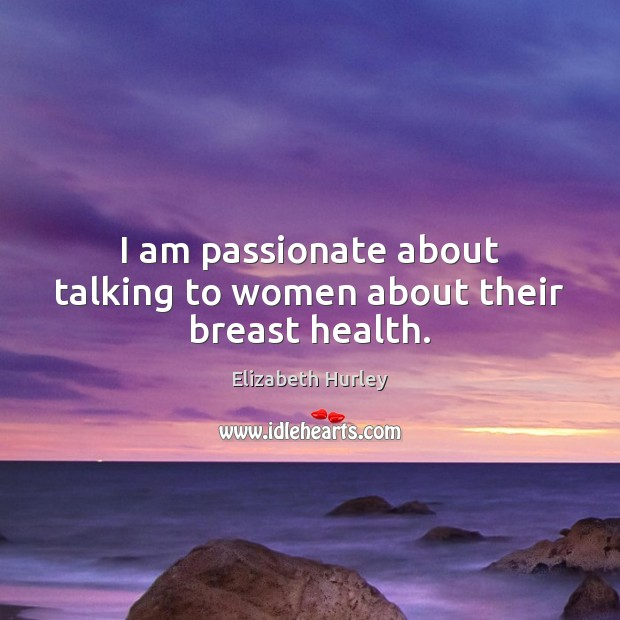 I am passionate about talking to women about their breast health. Elizabeth Hurley Picture Quote
