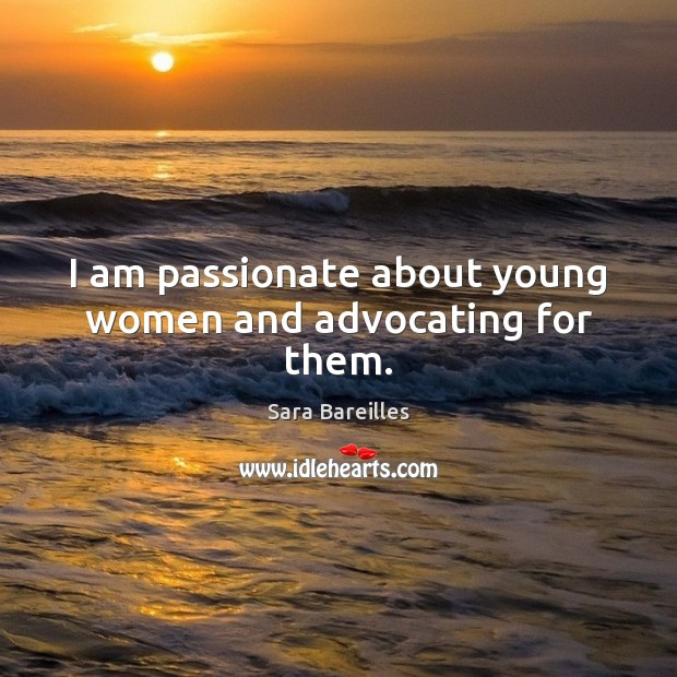 I am passionate about young women and advocating for them. Sara Bareilles Picture Quote