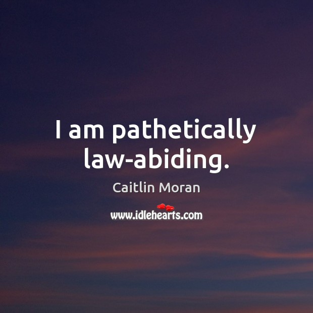 I am pathetically law-abiding. Caitlin Moran Picture Quote