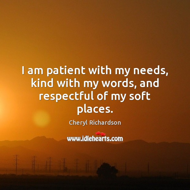 I am patient with my needs, kind with my words, and respectful of my soft places. Cheryl Richardson Picture Quote