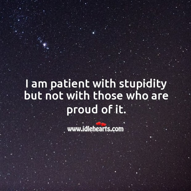 Image, I am patient with stupidity but not with those who are proud of it.