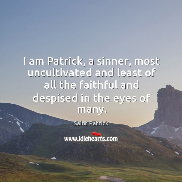 I am patrick, a sinner, most uncultivated and least of all the faithful and despised in the eyes of many. Saint Patrick Picture Quote