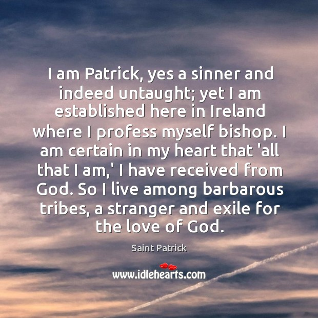 I am Patrick, yes a sinner and indeed untaught; yet I am Saint Patrick Picture Quote