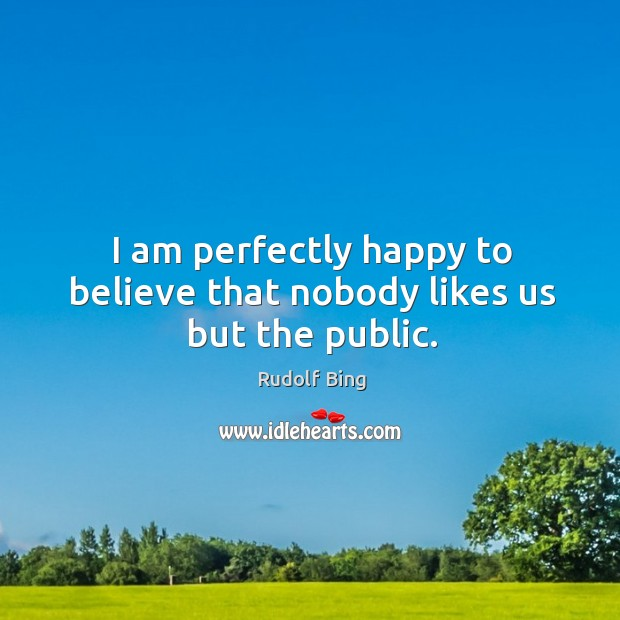 Rudolf Bing Picture Quote image saying: I am perfectly happy to believe that nobody likes us but the public.