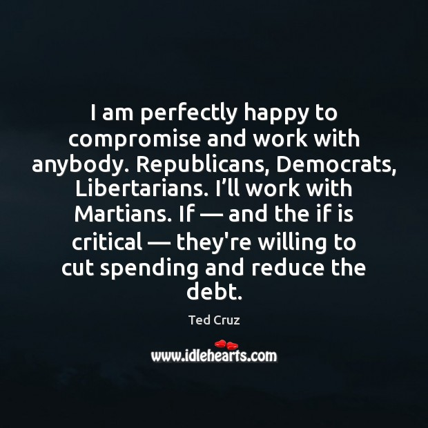 I am perfectly happy to compromise and work with anybody. Republicans, Democrats, Ted Cruz Picture Quote
