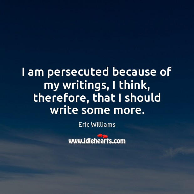 I am persecuted because of my writings, I think, therefore, that I should write some more. Image