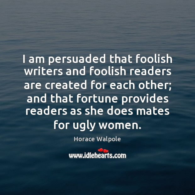 I am persuaded that foolish writers and foolish readers are created for Horace Walpole Picture Quote