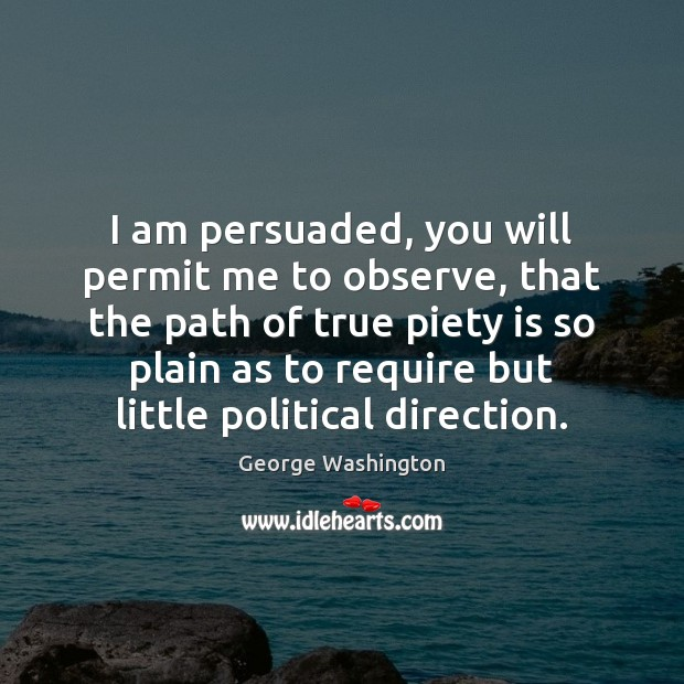 I am persuaded, you will permit me to observe, that the path Image