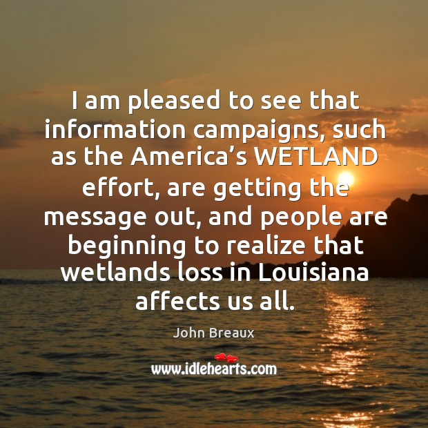 I am pleased to see that information campaigns, such as the america's wetland effort Image