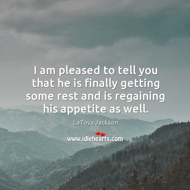 I am pleased to tell you that he is finally getting some rest and is regaining his appetite as well. LaToya Jackson Picture Quote