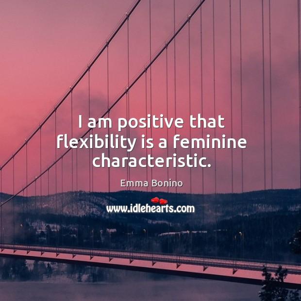 I am positive that flexibility is a feminine characteristic. Image