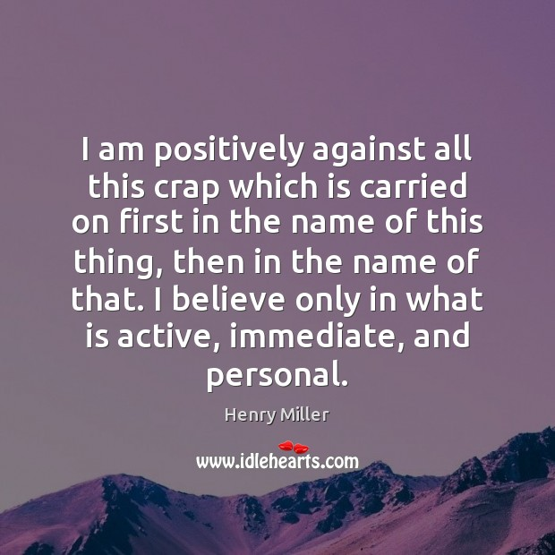 I am positively against all this crap which is carried on first Henry Miller Picture Quote