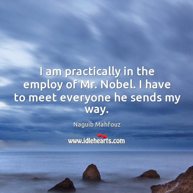 I am practically in the employ of mr. Nobel. I have to meet everyone he sends my way. Naguib Mahfouz Picture Quote