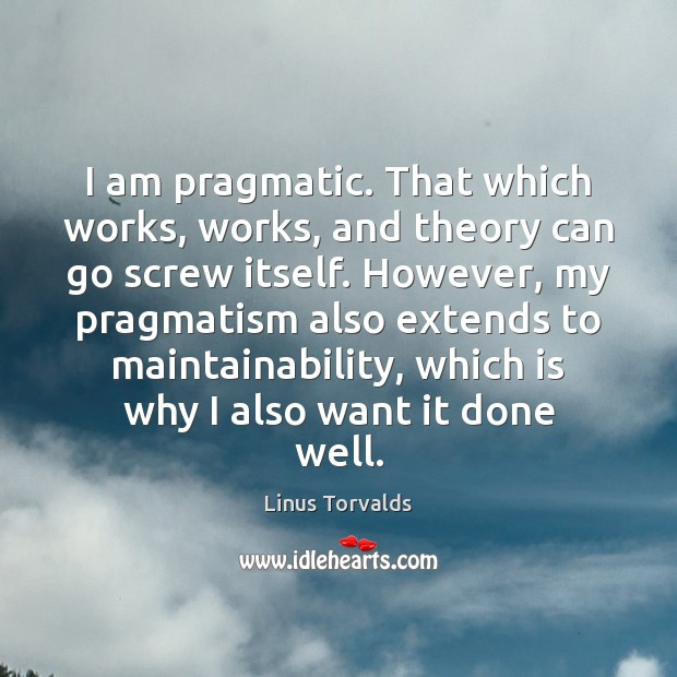 I am pragmatic. That which works, works, and theory can go screw Image