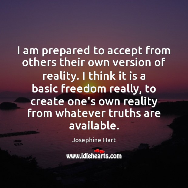 I am prepared to accept from others their own version of reality. Josephine Hart Picture Quote