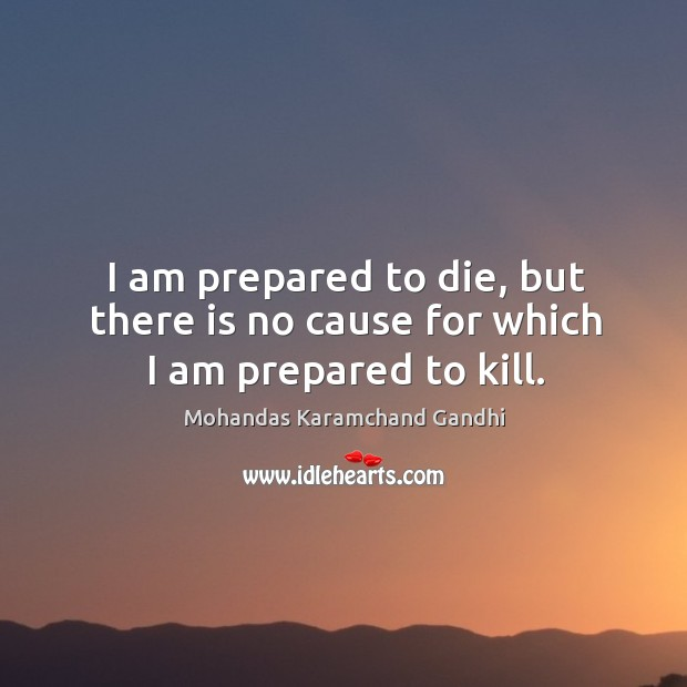 I am prepared to die, but there is no cause for which I am prepared to kill. Image
