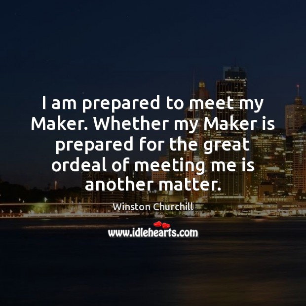I am prepared to meet my Maker. Whether my Maker is prepared Image