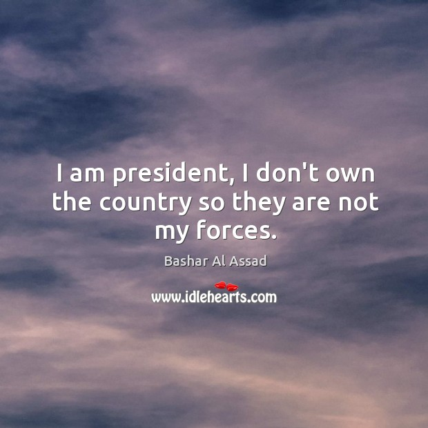 I am president, I don't own the country so they are not my forces. Bashar Al Assad Picture Quote