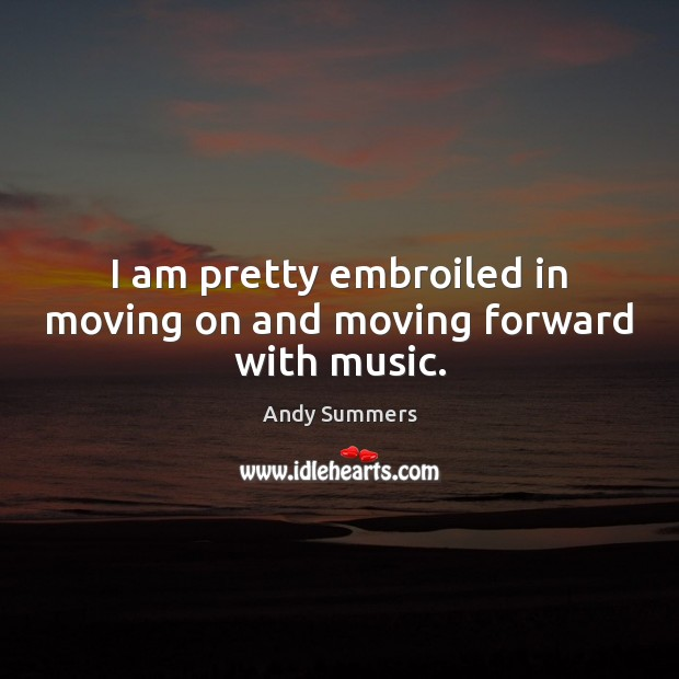 I am pretty embroiled in moving on and moving forward with music. Moving On Quotes Image