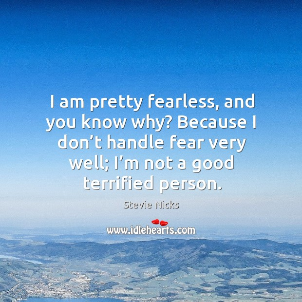 I am pretty fearless, and you know why? because I don't handle fear very well; I'm not a good terrified person. Image