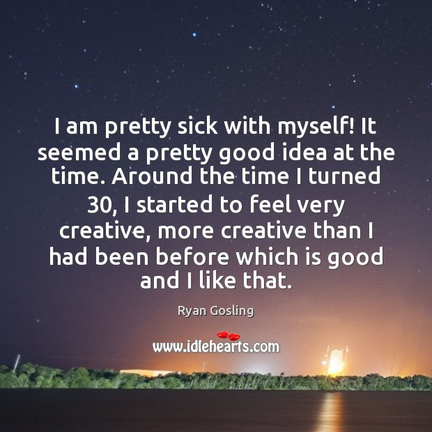 I am pretty sick with myself! It seemed a pretty good idea Ryan Gosling Picture Quote