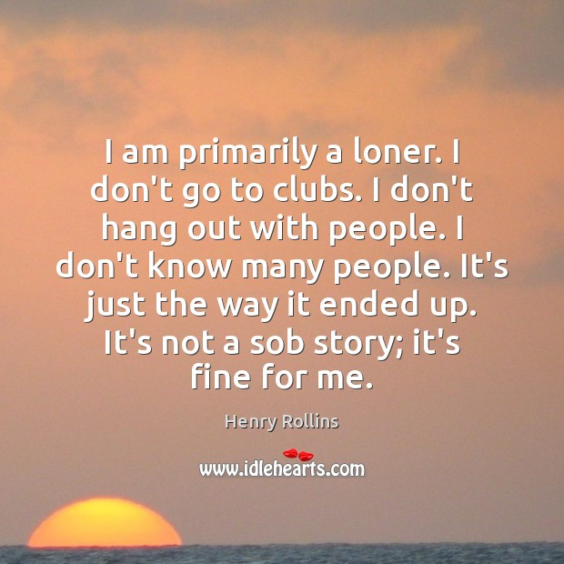 Image, I am primarily a loner. I don't go to clubs. I don't