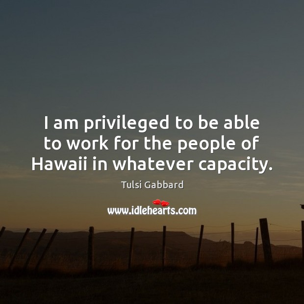 I am privileged to be able to work for the people of Hawaii in whatever capacity. Tulsi Gabbard Picture Quote