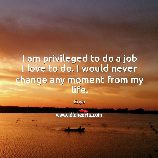 I am privileged to do a job I love to do. I would never change any moment from my life. Image