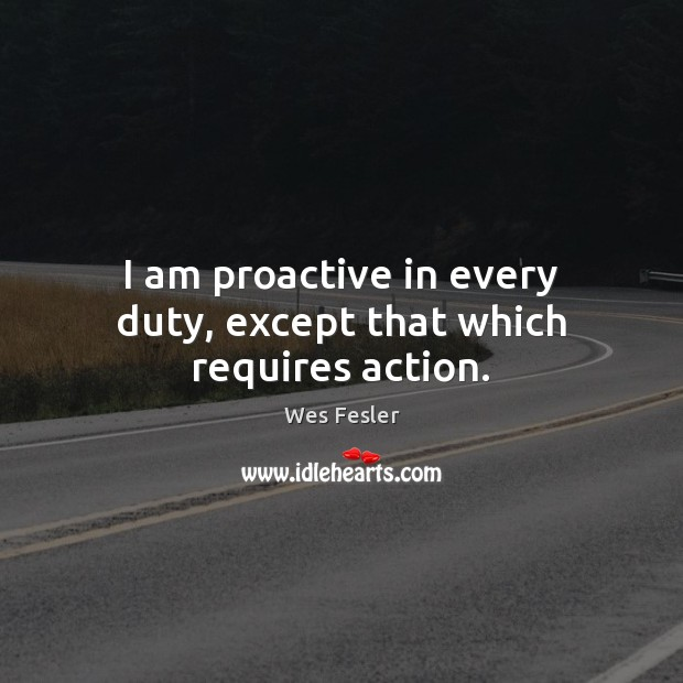I am proactive in every duty, except that which requires action. Wes Fesler Picture Quote