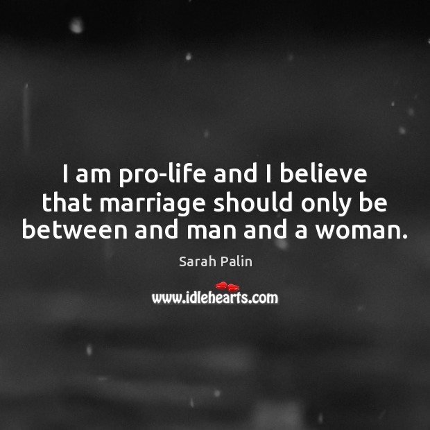 I am pro-life and I believe that marriage should only be between and man and a woman. Sarah Palin Picture Quote