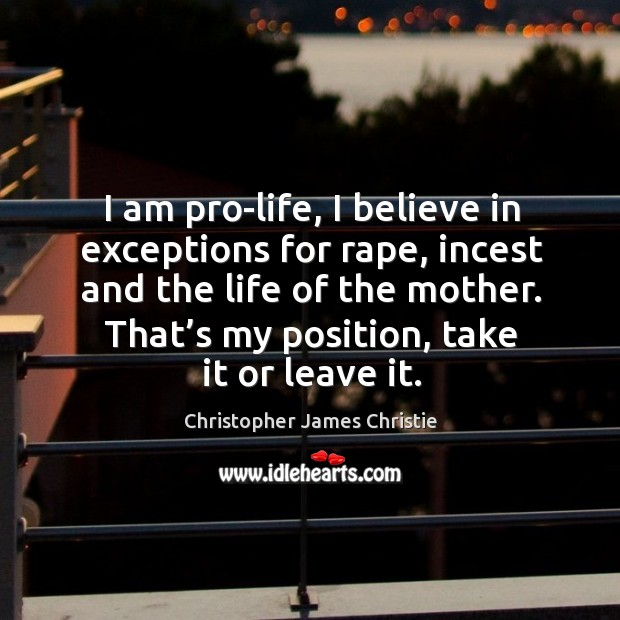 I am pro-life, I believe in exceptions for rape, incest and the life of the mother. Image